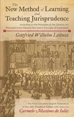 The New Method of Learning and Teaching Jurisprudence According to the Principles of the Didactic Art Premised in the General Part and in the Light of Experience: A Translation of the 1667 Frankfurt Edition with Notes by Carmelo Massimo de Iuliis - Leibniz, Gottfried Wilhelm, and De Iuliis, Carmelo Massimo (Translated by), and Butler, William E (Preface by)
