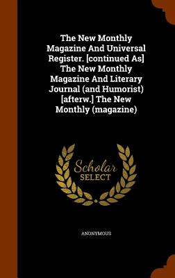 The New Monthly Magazine and Universal Register. [Continued As] the New Monthly Magazine and Literary Journal (and Humorist) [Afterw.] the New Monthly (Magazine) - Anonymous