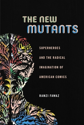 The New Mutants: Superheroes and the Radical Imagination of American Comics - Fawaz, Ramzi