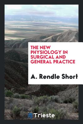 The New Physiology in Surgical and General Practice - Short, A Rendle