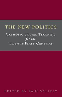 The New Politics: Catholic Social Teaching for the Twenty-First Century - Vallely, Paul