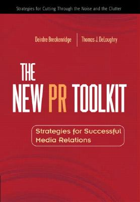 The New PR Toolkit: Strategies for Successful Media Relations - Breakenridge, Deirdre K, and Deloughry, Thomas J