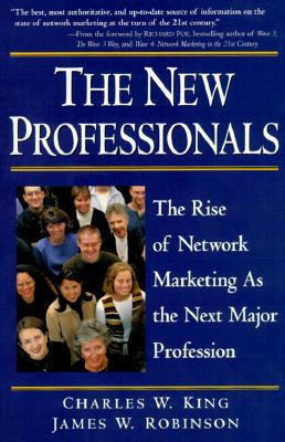 The New Professionals: The Rise of Network Marketing as the Next Major Profession - King, Charles W, Ph.D., and Robinson, James W, and Poe, Richard (Foreword by)