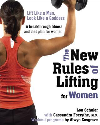 The New Rules of Lifting for Women: Lift Like a Man, Look Like a Goddess - Schuler, Lou, and Forsythe, Cassandra, MS, and Cosgrove, Alwyn