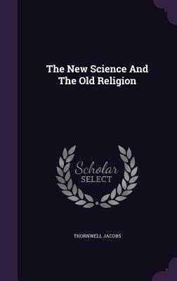 The New Science and the Old Religion - Jacobs, Thornwell