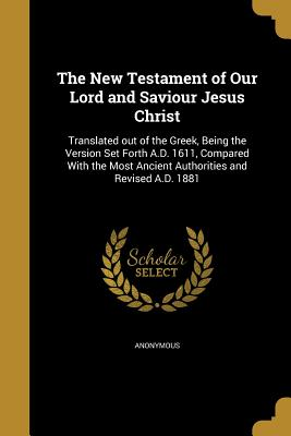 The New Testament of Our Lord and Saviour Jesus Christ: Translated Out of the Greek, Being the Version Set Forth A.D. 1611, Compared with the Most Ancient Authorities and Revised A.D. 1881 - Anonymous (Creator)