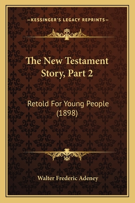 The New Testament Story, Part 2: Retold for Young People (1898) - Adeney, Walter Frederic