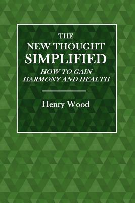 The New Thought Simplified: How to Gain Harmony and Health - Wood, Henry
