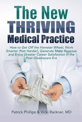 The New Thriving Medical Practice: How to Get Off the Hamster Wheel, Work Smarter (Not Harder), Generate More Revenue and Enjoy Greater Career Satisfaction in the Post-Obamacare Era - Phillips, Patrick, Qc, and Rackner MD, Vicki