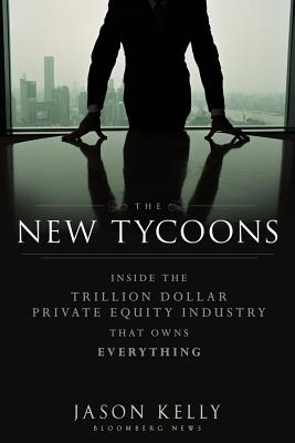 The New Tycoons: Inside the Trillion Dollar Private Equity Industry That Owns Everything - Kelly, Jason