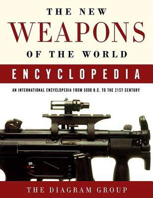 The New Weapons of the World Encyclopedia: An International Encyclopedia from 5000 B.C. to the 21st Century - Diagram Group