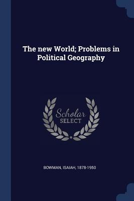 The New World; Problems in Political Geography - Bowman, Isaiah, PhD