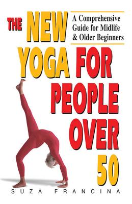The New Yoga for People Over 50: A Comprehensive Guide for Midlife & Older Beginners - Francina, Suza
