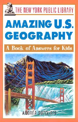 The New York Public Library Amazing U.S. Geography: A Book of Answers for Kids - The New York Public Library, and Sutcliffe, Andrea