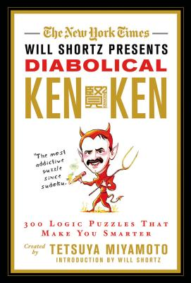 The New York Times Will Shortz Presents Diabolical KenKen: 300 Logic Puzzles That Make You Smarter - New York Times, and Miyamoto, Tetsuya, and Kenken Puzzle LLC