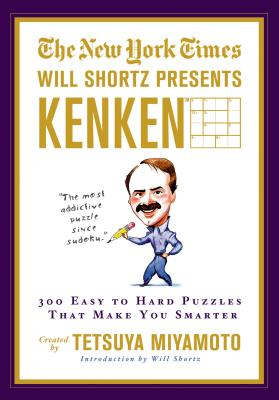 The New York Times Will Shortz Presents Kenken: 300 Easy to Hard Puzzles That Make You Smarter - New York Times, and Miyamoto, Tetsuya, and Kenken Puzzle LLC