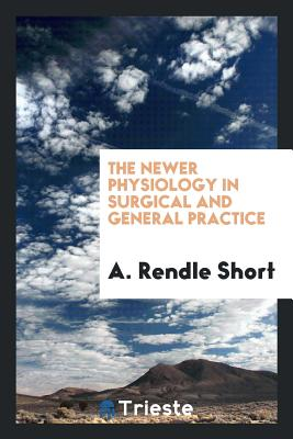 The Newer Physiology in Surgical and General Practice - Short, A Rendle
