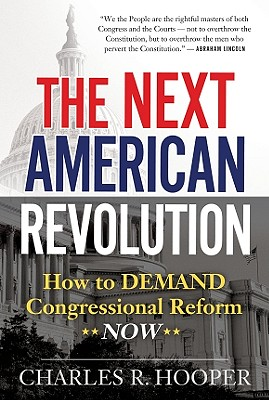 The Next American Revolution: How to Demand Congressional Reform Now - Hooper, Charles R