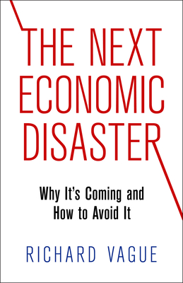 The Next Economic Disaster: Why It's Coming and How to Avoid It - Vague, Richard