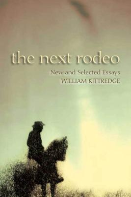 The Next Rodeo: New and Selected Essays - Kittredge, William