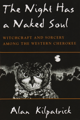 The Night Has a Naked Soul: Witchcraft and Sorcery Among the Western Cherokee - Kilpatrick, Alan