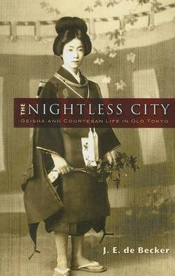 The Nightless City: Geisha and Courtesan Life in Old Tokyo - De Becker, J E, Professor