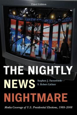 The Nightly News Nightmare: Media Coverage of U.S. Presidential Elections, 1988-2008 - Farnsworth, Stephen J