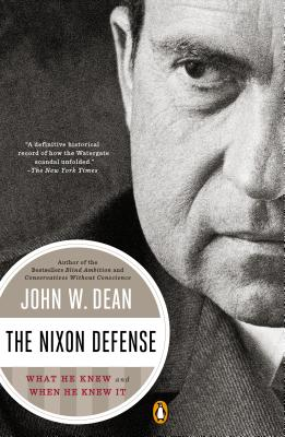 The Nixon Defense: What He Knew and When He Knew It - Dean, John W