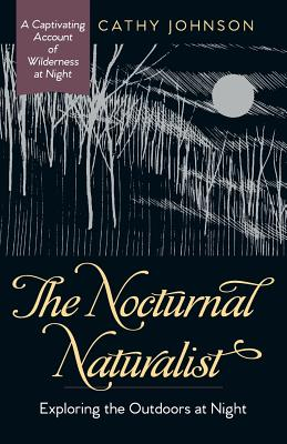 The Nocturnal Naturalist: Exploring the Outdoors at Night - Johnson, Cathy a