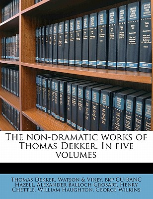 The Non-Dramatic Works of Thomas Dekker. in Five Volumes Volume 4 - Dekker, Thomas, and Hazell, Watson & Viney Bkp Cu-Banc, and Grosart, Alexander Balloch