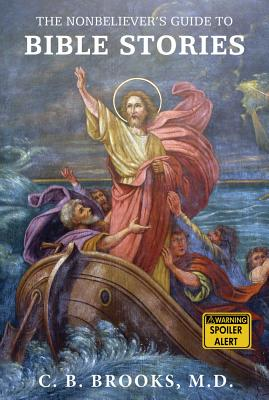 The Nonbeliever's Guide to Bible Stories - Brooks, C B, MD