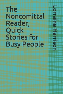 The Noncomittal Reader, Quick Stories for Busy People - Harrison, Lorraine