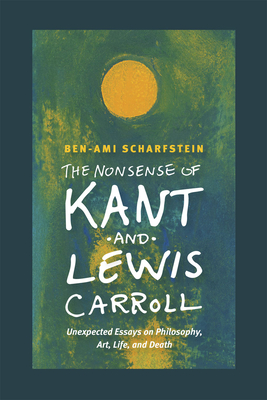 The Nonsense of Kant and Lewis Carroll: Unexpected Essays on Philosophy, Art, Life, and Death - Scharfstein, Ben-Ami