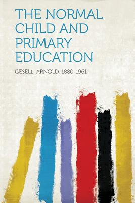 The Normal Child and Primary Education - 1880-1961, Gesell Arnold (Creator)