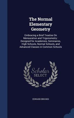 The Normal Elementary Geometry: Embracing a Brief Treatise on Mensuration and Trigonometry: Designed for Academies, Seminaries, High Schools, Normal Schools, and Advanced Classes in Common Schools - Brooks, Edward