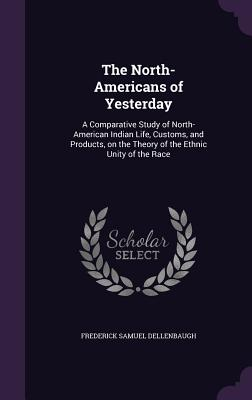The North-Americans of Yesterday: A Comparative Study of North-American Indian Life, Customs, and Products, on the Theory of the Ethnic Unity of the Race - Dellenbaugh, Frederick Samuel