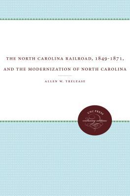 The North Carolina Railroad, 1849-1871, and the Modernization of North Carolina - Trelease, Allen W