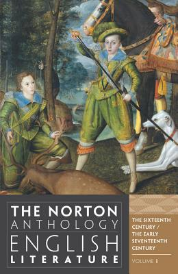 The Norton Anthology of English Literature, Volume B: The Sixteenth Century and the Early Seventeenth Century - Greenblatt, Stephen J, Professor (Editor), and Logan, George (Editor), and Maus, Katharine Eisaman, PH.D. (Editor)