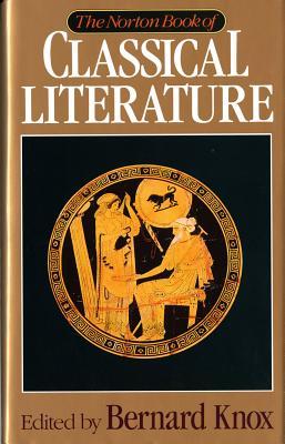 The Norton Book of Classical Literature - Knox, Bernard MacGregor Walke (Editor)