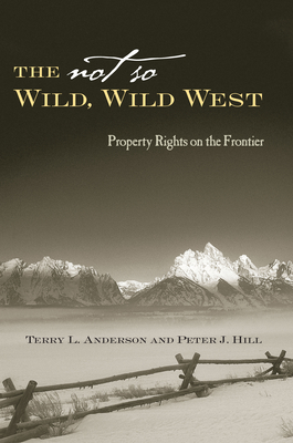 The Not So Wild, Wild West: Property Rights on the Frontier - Anderson, Terry L, and Hill, Peter J