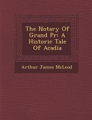 The Notary of Grand PR: A Historic Tale of Acadia - McLeod, Arthur James