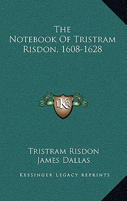 The Notebook of Tristram Risdon, 1608-1628 - Risdon, Tristram, and Dallas, James (Translated by), and Porter, Henry G (Translated by)