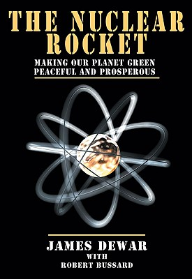 The Nuclear Rocket: Making Our Planet Green, Peaceful and Prosperous - Dewar, James, and Bussard, Robert