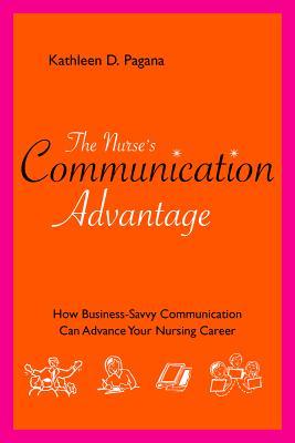 The Nurse's Communication Advantage: How Business Savvy Communication Can Advance Your Nursing Career - Pagana, Kathleen D