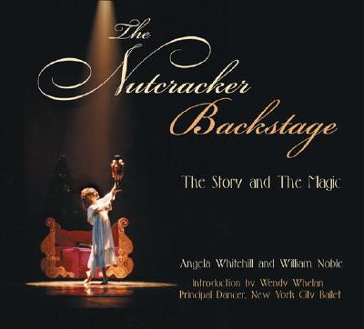 The Nutcracker Backstage: The Story and the Magic - Noble, William, and Whitehill, Angela, and Whelan, Wendy (Introduction by)