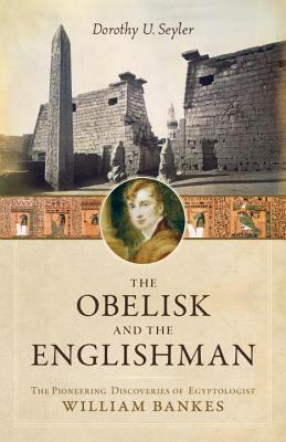 The Obelisk and the Englishman: The Pioneering Discoveries of Egyptologist William Bankes - Seyler, Dorothy U