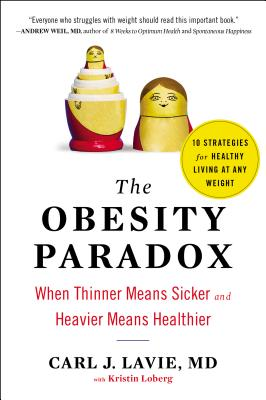 The Obesity Paradox: When Thinner Means Sicker and Heavier Means Healthier - Lavie, Carl J, M.D., and Loberg, Kristin (Contributions by)
