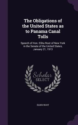 The Obligations of the United States as to Panama Canal Tolls: Speech of Hon. Elihu Root of New York in the Senate of the United States, January 21, 1913 - Root, Elihu