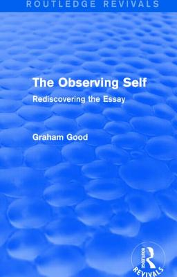 The Observing Self: Rediscovering the Essay - Good, Graham