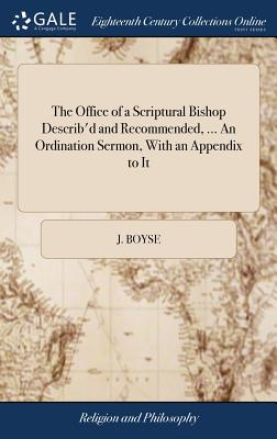 The Office of a Scriptural Bishop Describ'd and Recommended, ... an Ordination Sermon, with an Appendix to It: And a PostScript Containing an Apology for the Publication of It. by J. B - Boyse, J